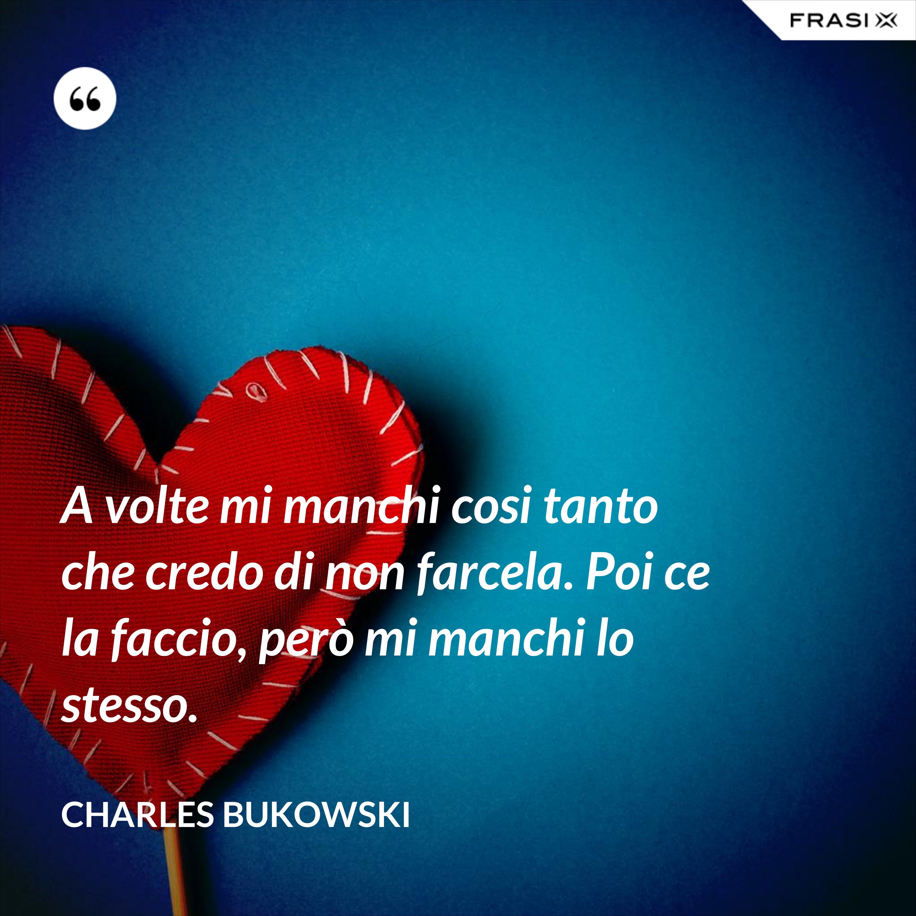 A volte mi manchi cosi tanto che credo di non farcela. Poi ce la faccio, però mi manchi lo stesso. - Charles Bukowski