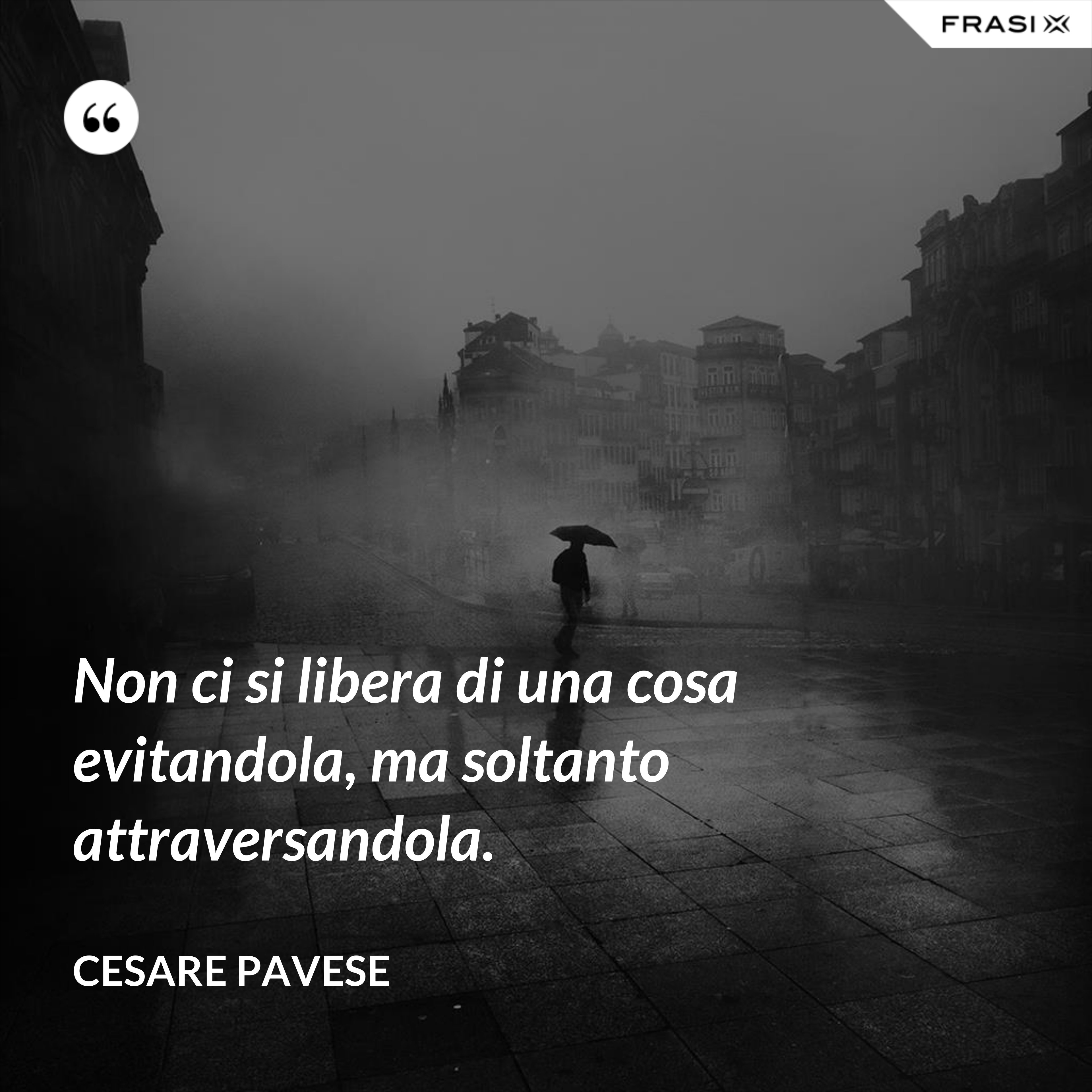 Non ci si libera di una cosa evitandola, ma soltanto attraversandola. - Cesare Pavese