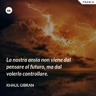La nostra ansia non viene dal pensare al futuro, ma dal volerlo controllare. - Khalil Gibran