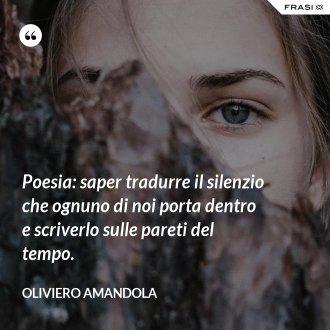 Poesia: saper tradurre il silenzio che ognuno di noi porta dentro e scriverlo sulle pareti del tempo.
