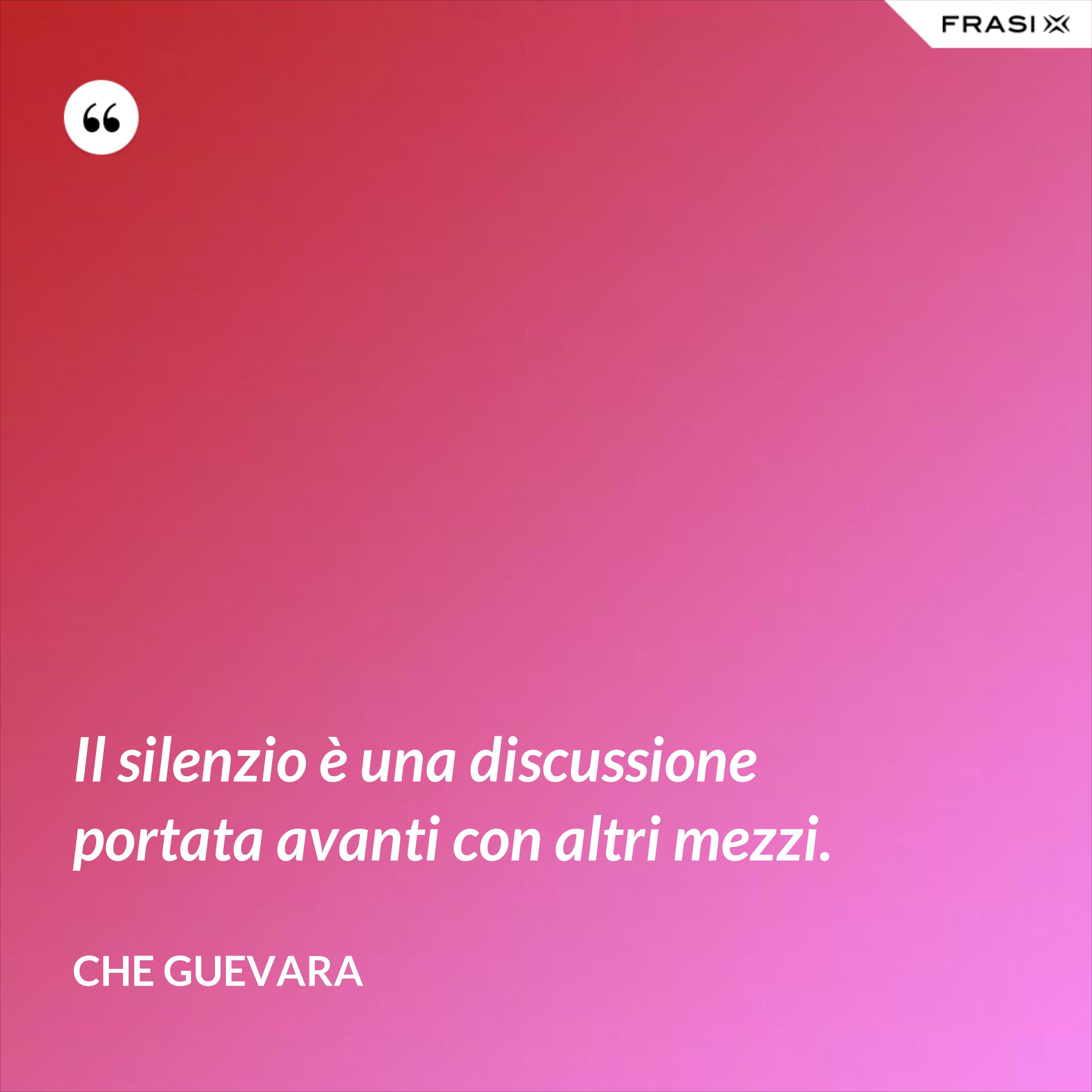 Il silenzio è una discussione portata avanti con altri mezzi. - Che Guevara