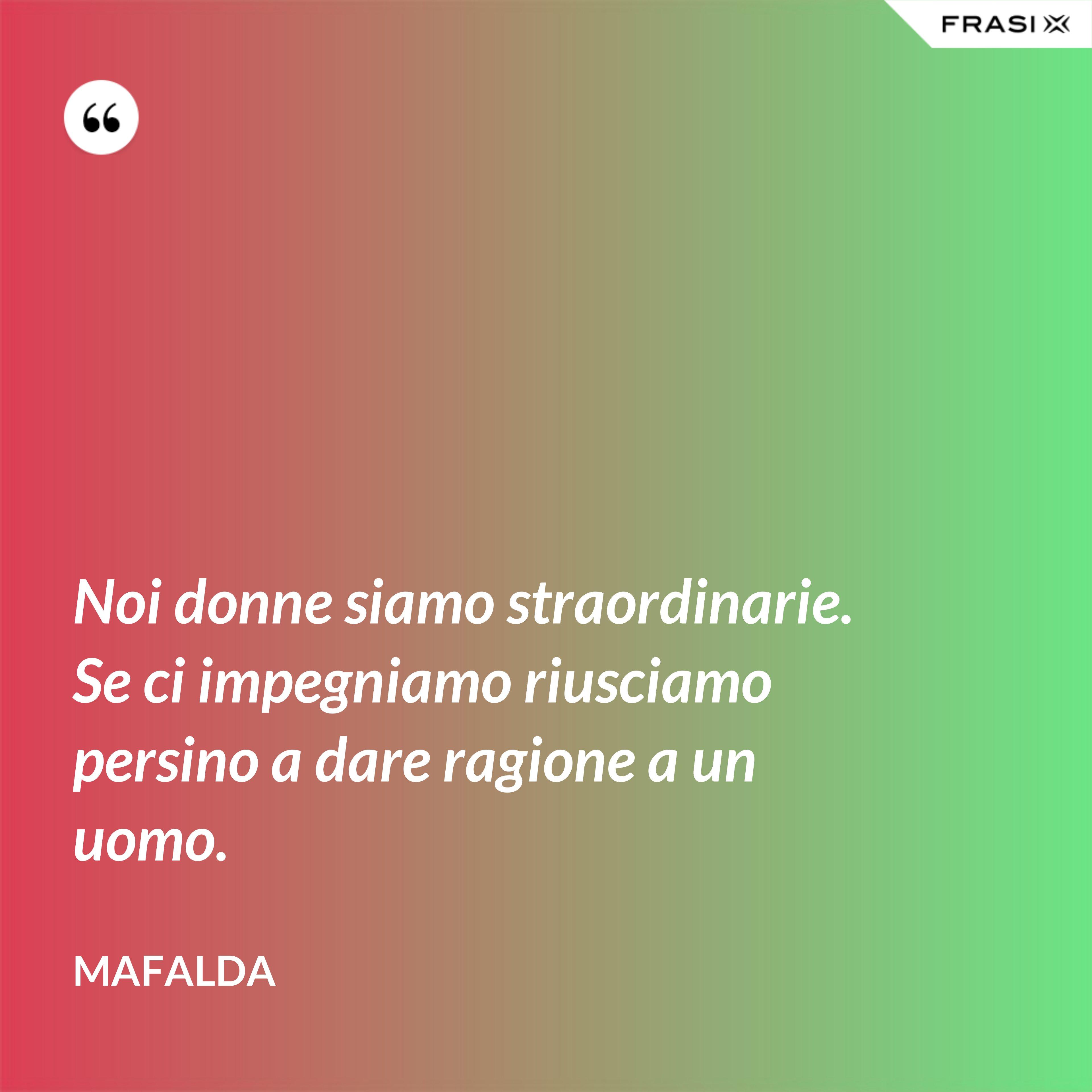 Noi donne siamo straordinarie. Se ci impegniamo riusciamo persino a dare ragione a un uomo. - Mafalda