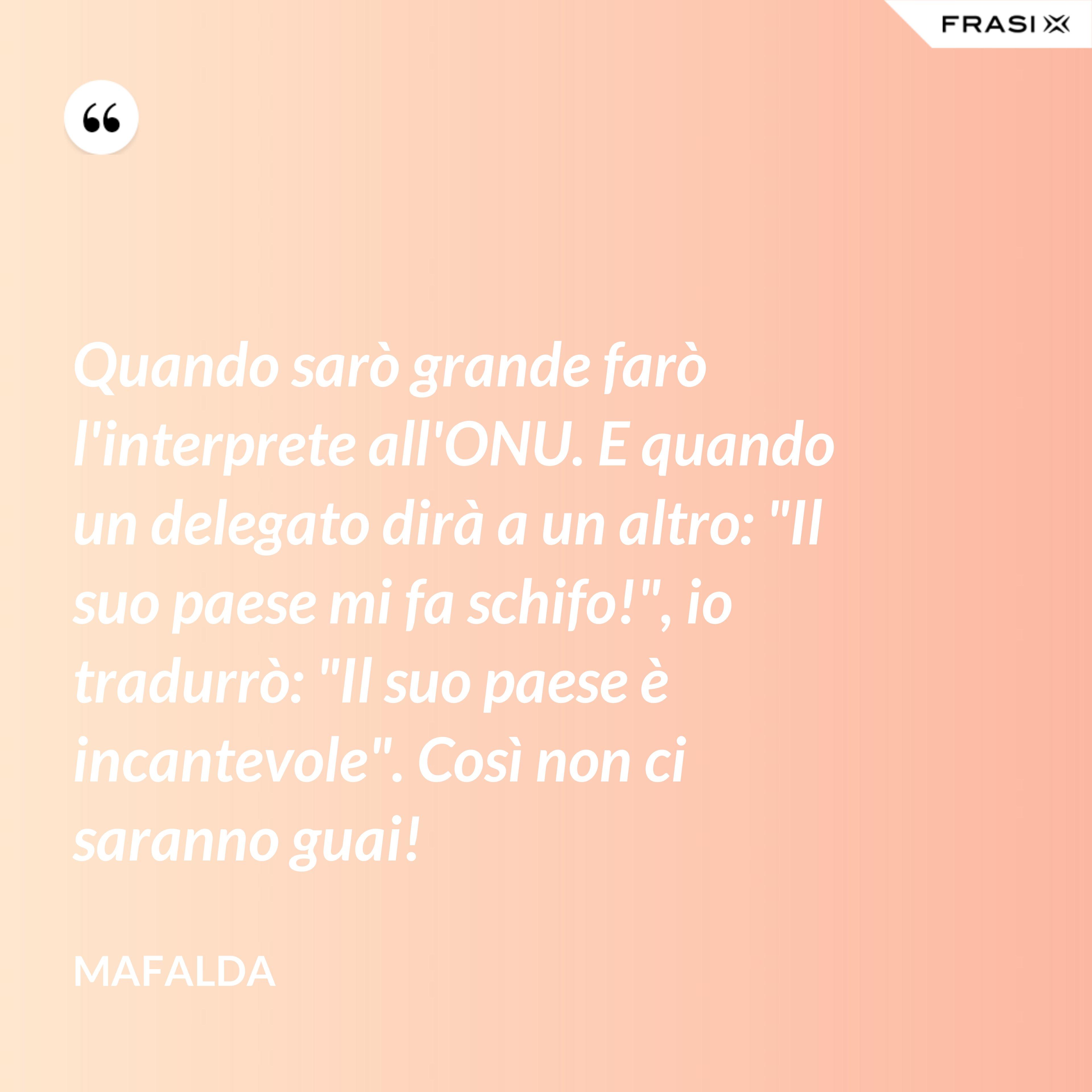 """Quando sarò grande farò l'interprete all'ONU. E quando un delegato dirà a un altro: """"Il suo paese mi fa schifo!"""", io tradurrò: """"Il suo paese è incantevole"""". Così non ci saranno guai! - Mafalda"""