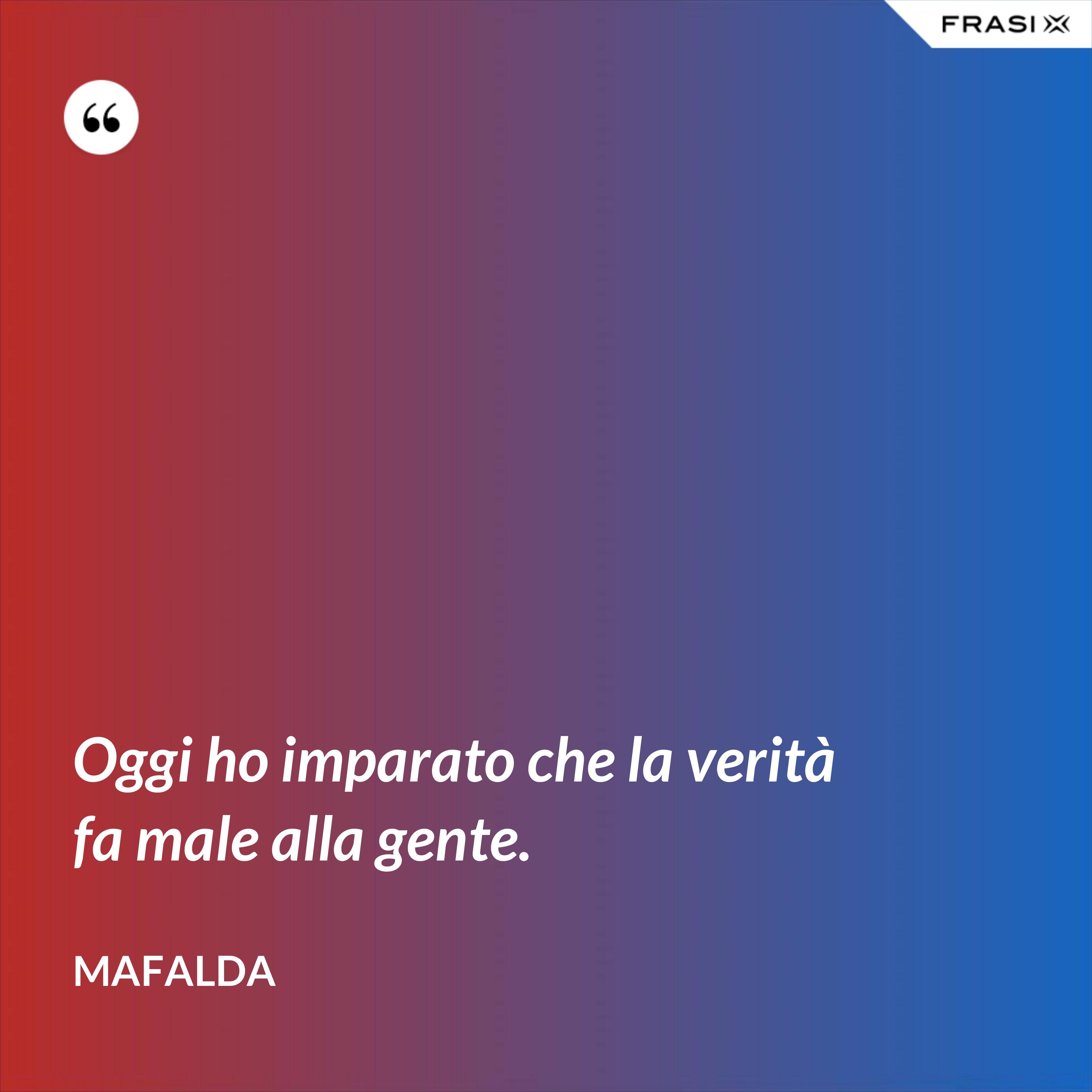 Oggi ho imparato che la verità fa male alla gente. - Mafalda