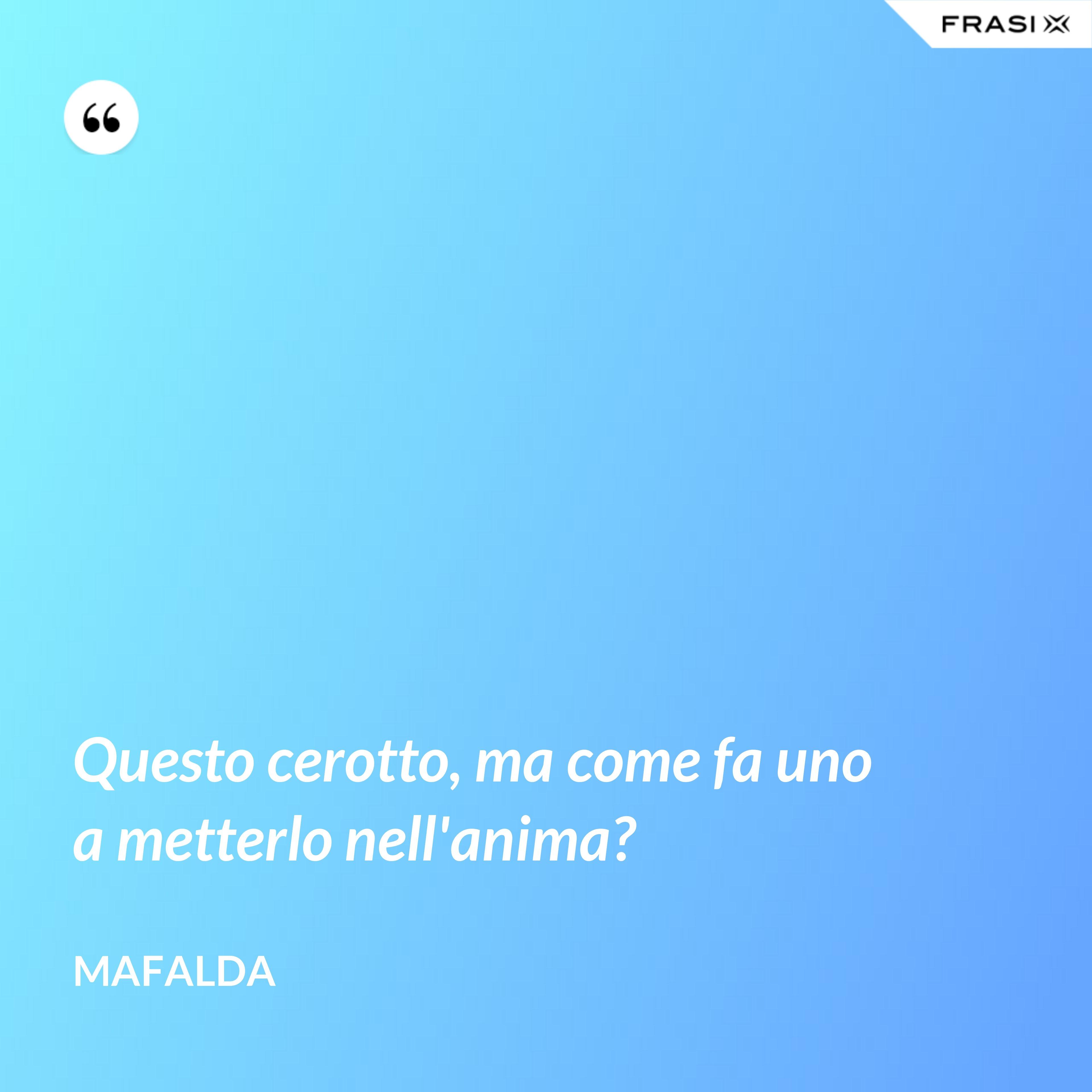 Questo cerotto, ma come fa uno a metterlo nell'anima? - Mafalda