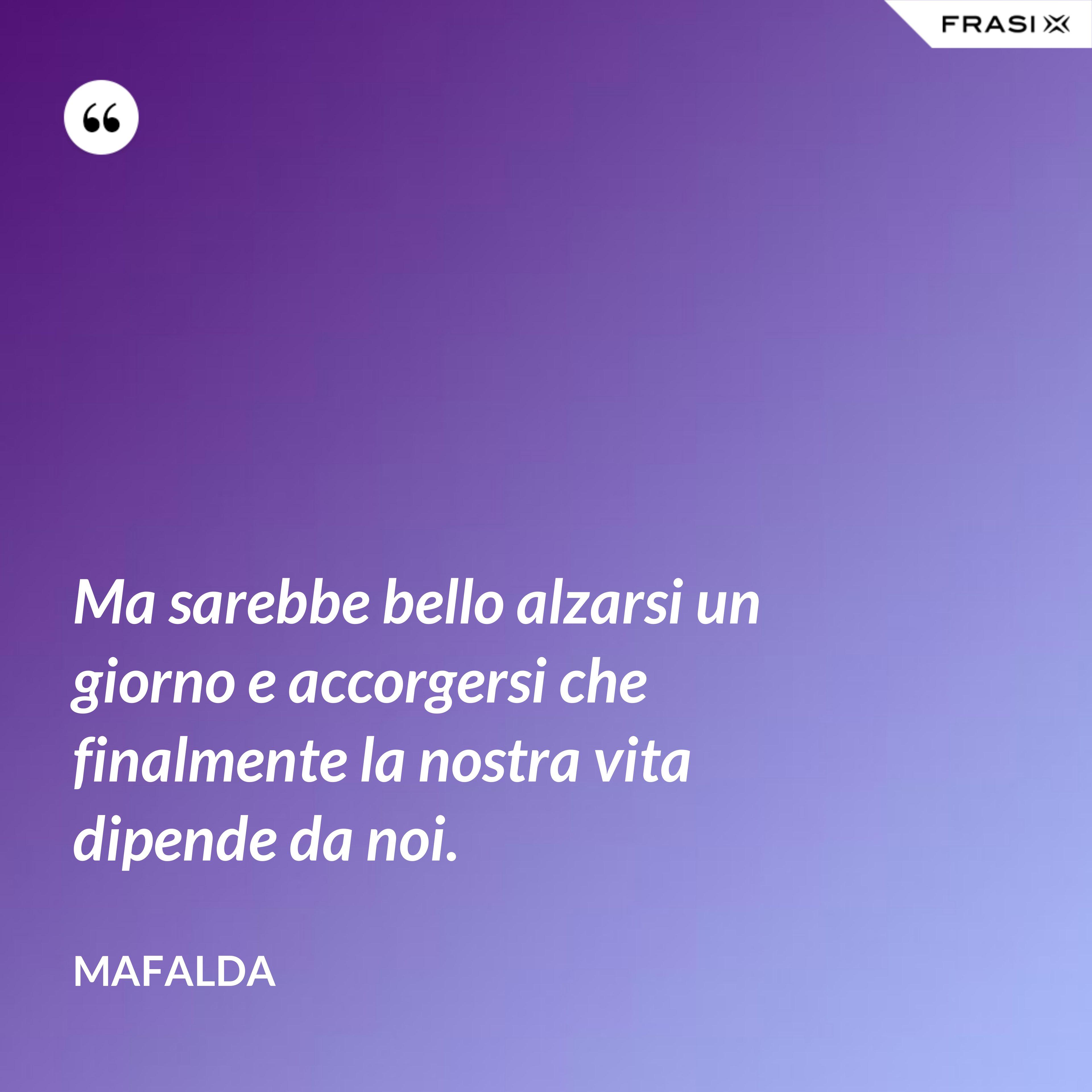 Ma sarebbe bello alzarsi un giorno e accorgersi che finalmente la nostra vita dipende da noi. - Mafalda