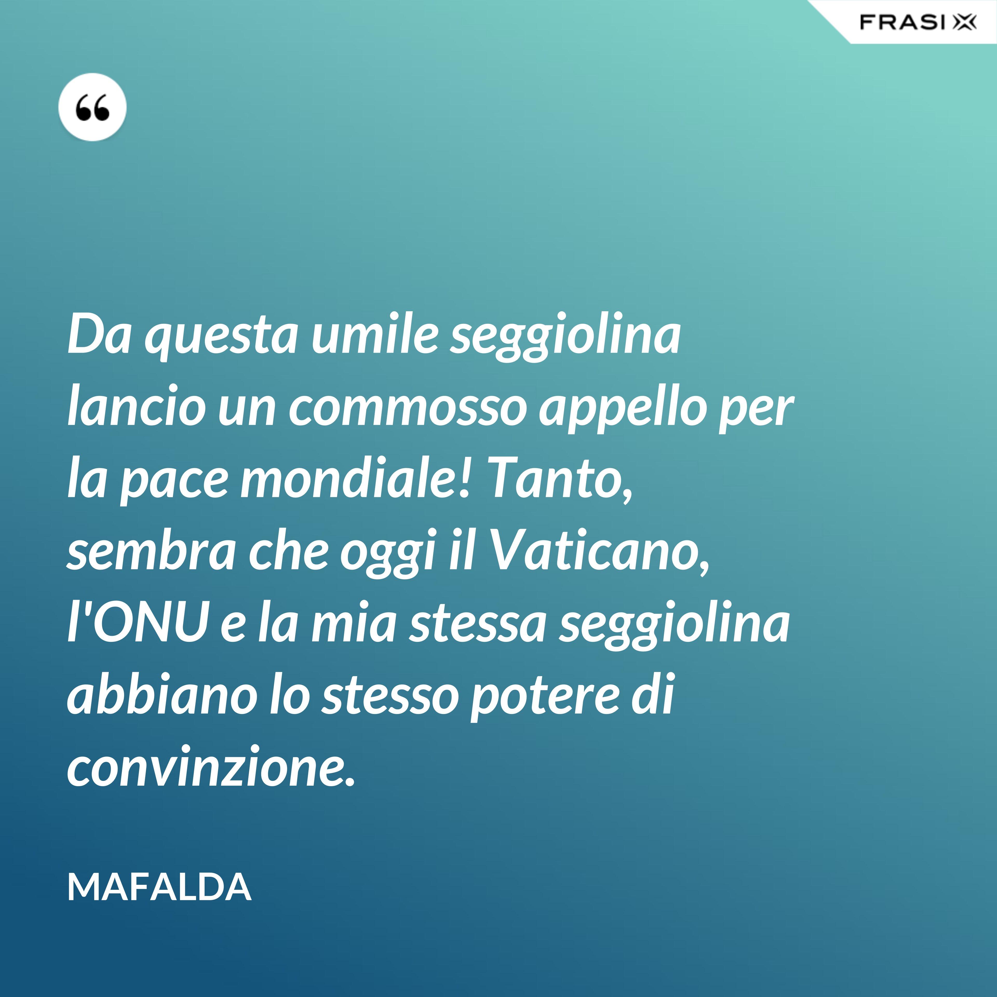 Da questa umile seggiolina lancio un commosso appello per la pace mondiale! Tanto, sembra che oggi il Vaticano, l'ONU e la mia stessa seggiolina abbiano lo stesso potere di convinzione. - Mafalda