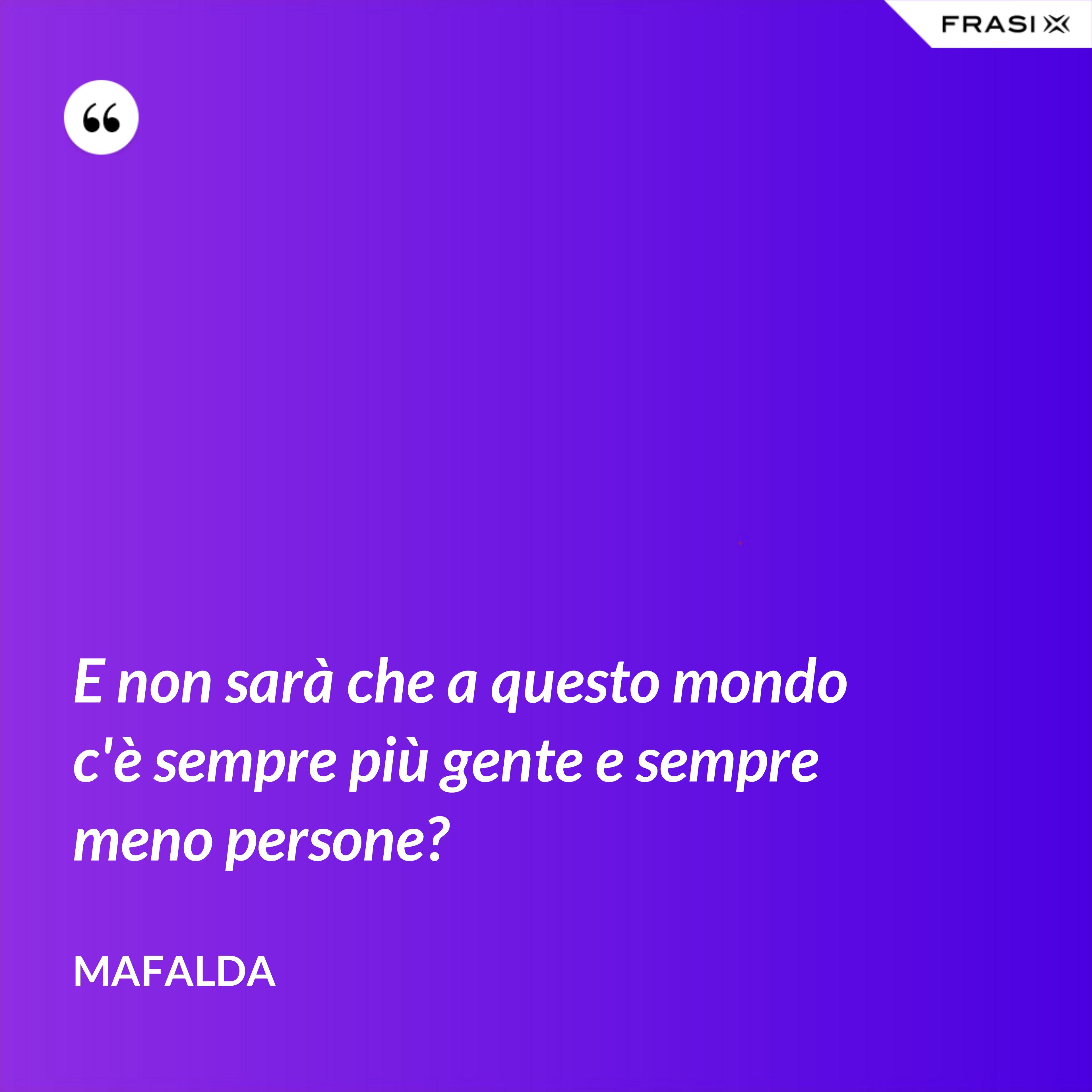 E non sarà che a questo mondo c'è sempre più gente e sempre meno persone? - Mafalda