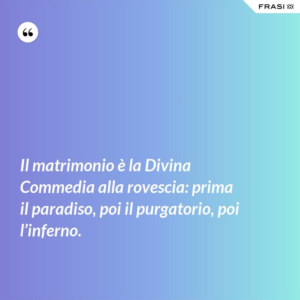 Il matrimonio è la Divina Commedia alla rovescia: prima il paradiso, poi il purgatorio, poi l'inferno. - Anonimo