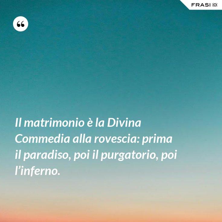 Il matrimonio è la Divina Commedia alla rovescia: prima il paradiso, poi il purgatorio, poi l'inferno.