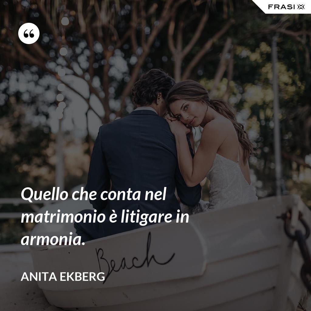 Quello che conta nel matrimonio è litigare in armonia. - Anita Ekberg
