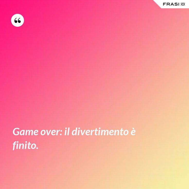 Game over: il divertimento è finito.