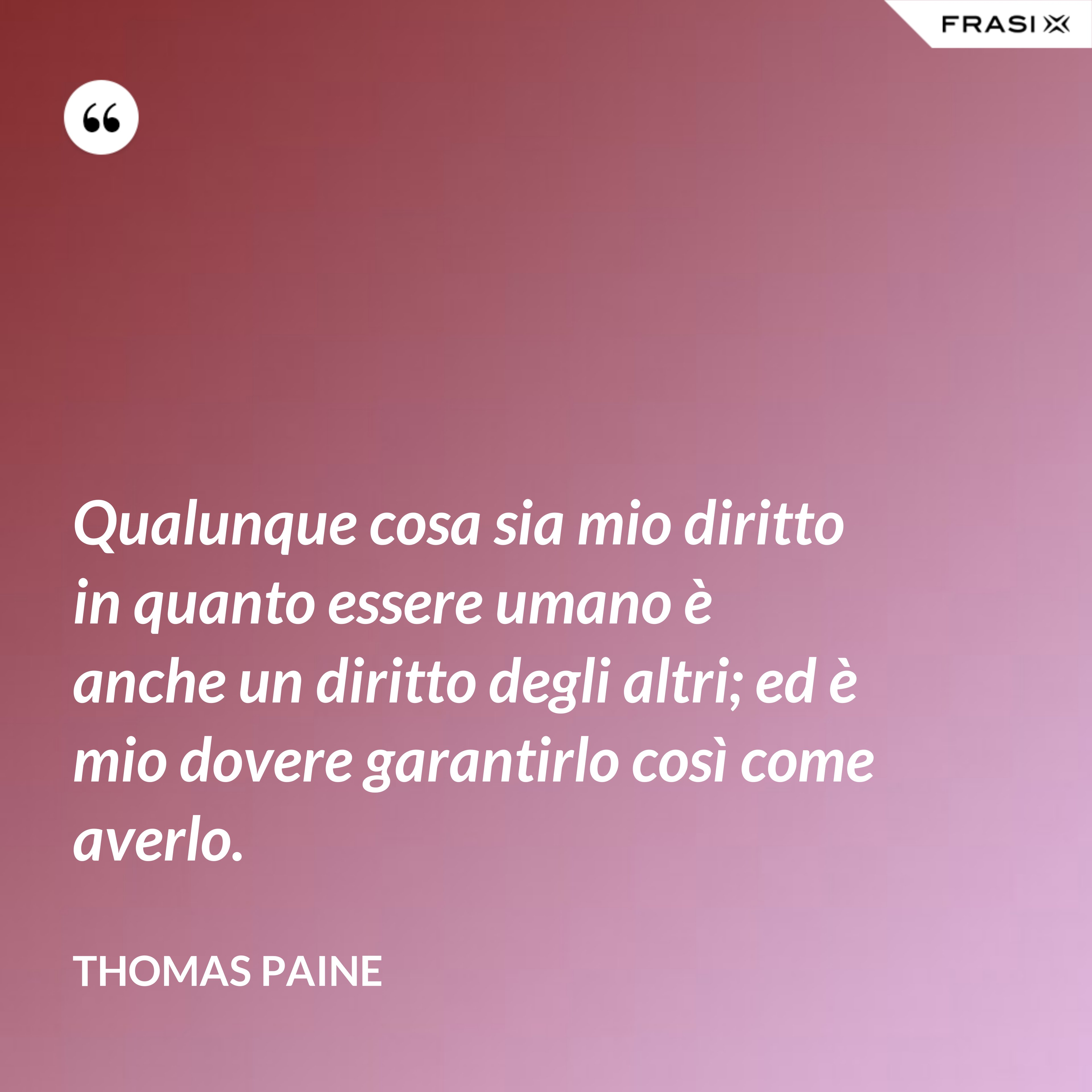 Qualunque cosa sia mio diritto in quanto essere umano è anche un diritto degli altri; ed è mio dovere garantirlo così come averlo. - Thomas Paine