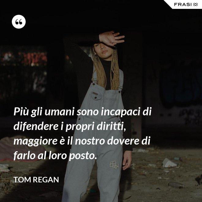 Più gli umani sono incapaci di difendere i propri diritti, maggiore è il nostro dovere di farlo al loro posto. - Tom Regan