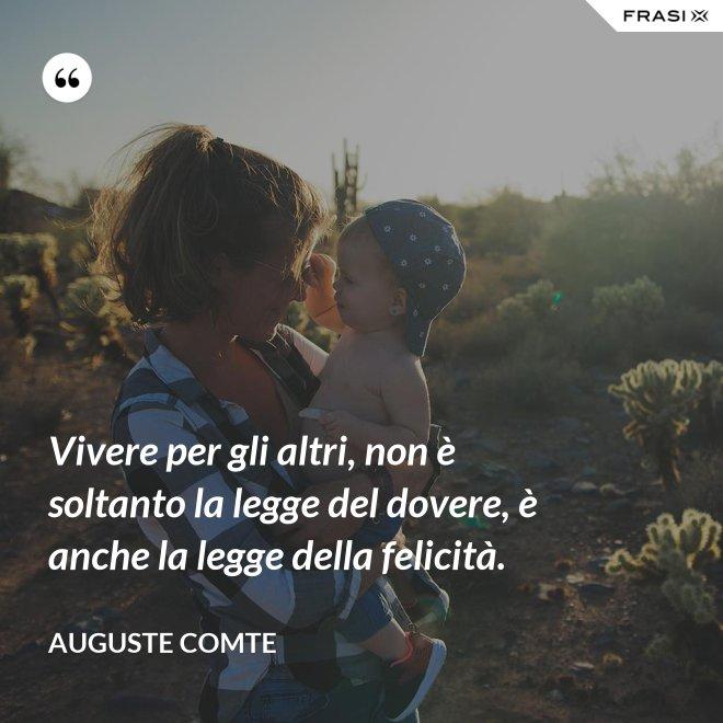 Vivere per gli altri, non è soltanto la legge del dovere, è anche la legge della felicità. - Auguste Comte