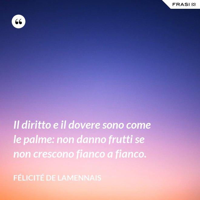 Il diritto e il dovere sono come le palme: non danno frutti se non crescono fianco a fianco. - Félicité de Lamennais