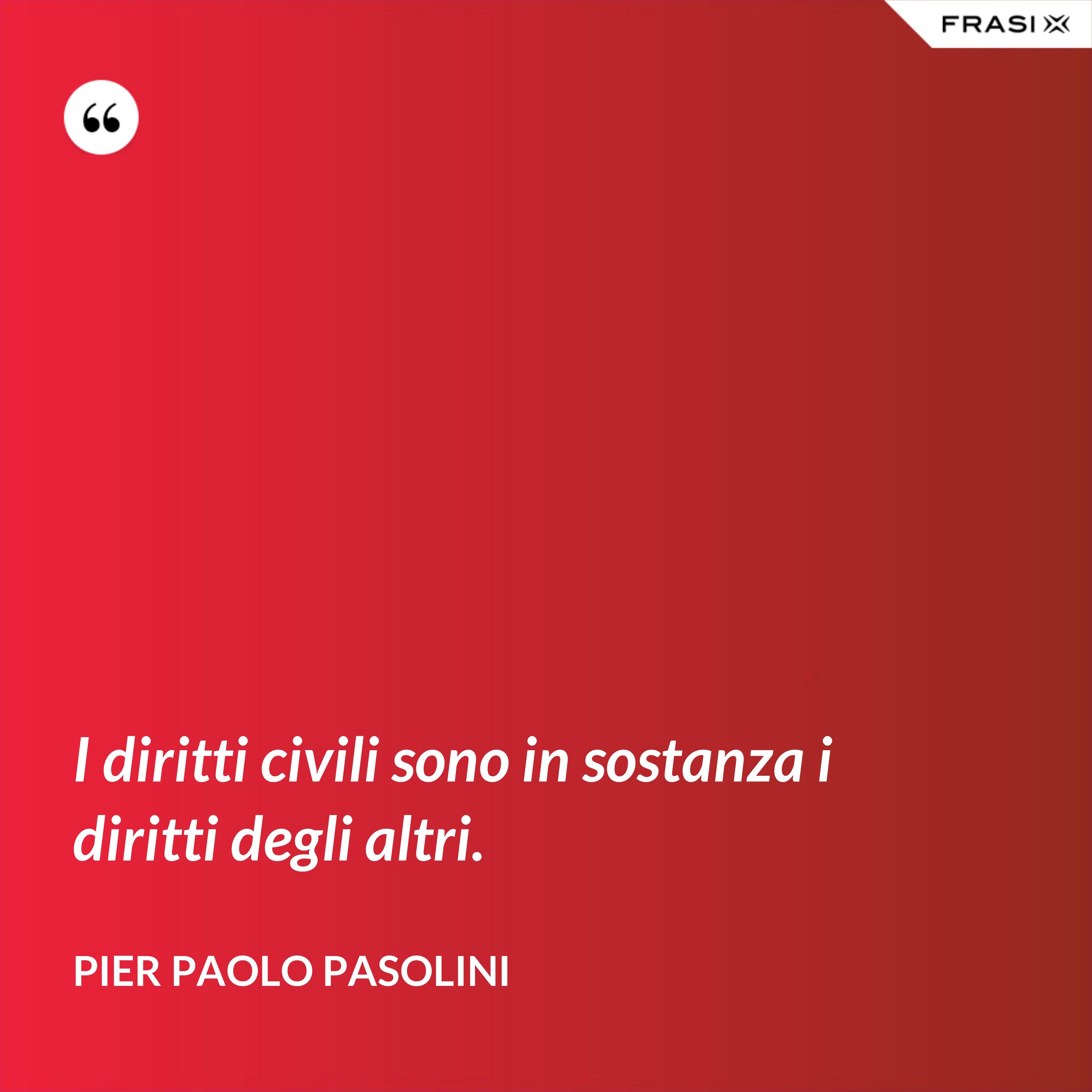 I diritti civili sono in sostanza i diritti degli altri. - Pier Paolo Pasolini