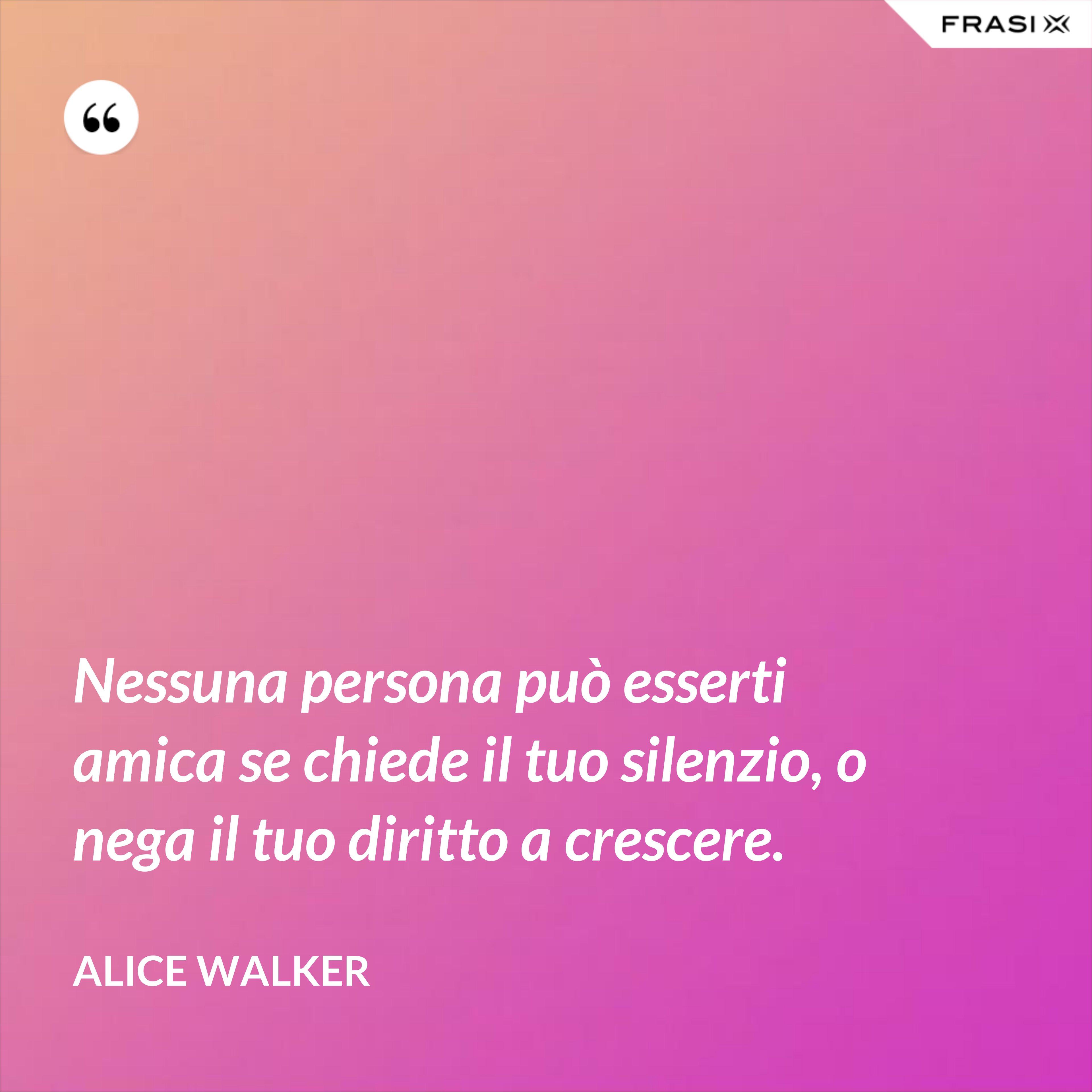 Nessuna persona può esserti amica se chiede il tuo silenzio, o nega il tuo diritto a crescere. - Alice Walker