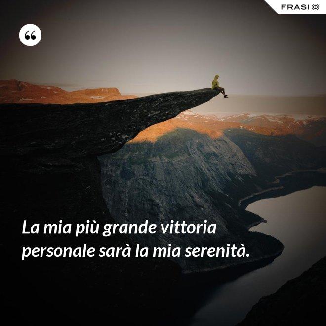 La mia più grande vittoria personale sarà la mia serenità. - Anonimo
