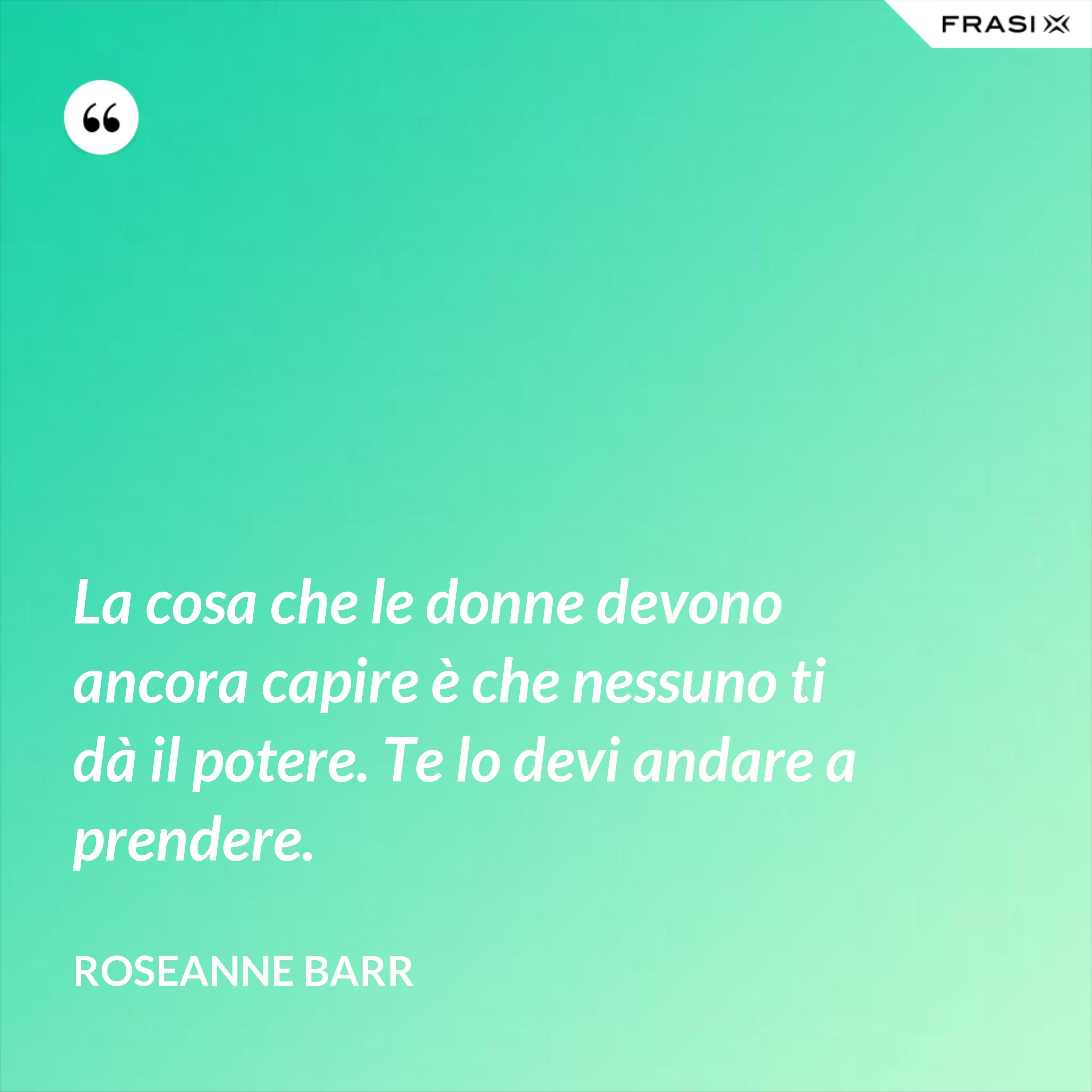 La cosa che le donne devono ancora capire è che nessuno ti dà il potere. Te lo devi andare a prendere. - Roseanne Barr
