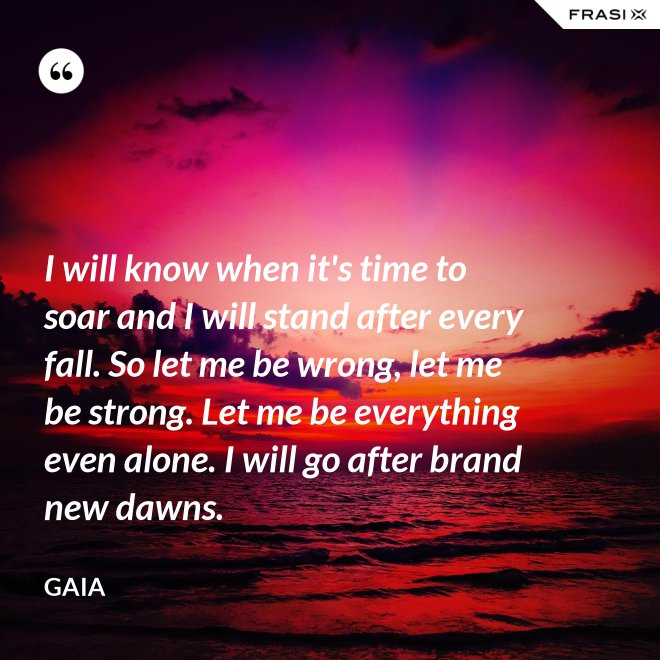 I will know when it's time to soar and I will stand after every fall. So let me be wrong, let me be strong. Let me be everything even alone. I will go after brand new dawns. - Gaia