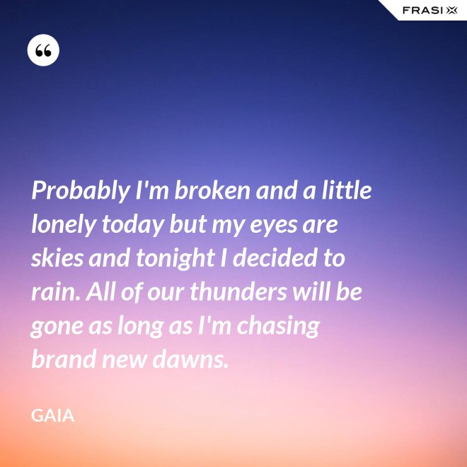 Probably I'm broken and a little lonely today but my eyes are skies and tonight I decided to rain. All of our thunders will be gone as long as I'm chasing brand new dawns. - Gaia