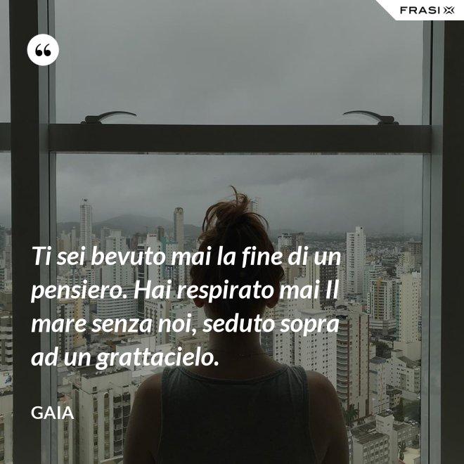 Ti sei bevuto mai la fine di un pensiero. Hai respirato mai Il mare senza noi, seduto sopra ad un grattacielo. - Gaia