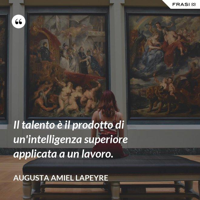 Il talento è il prodotto di un'intelligenza superiore applicata a un lavoro. - Augusta Amiel Lapeyre