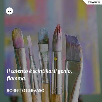 Il talento è scintilla; il genio, fiamma. - Roberto Gervaso