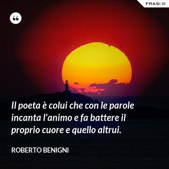 Il poeta è colui che con le parole incanta l'animo e fa battere il proprio cuore e quello altrui. - Roberto Benigni