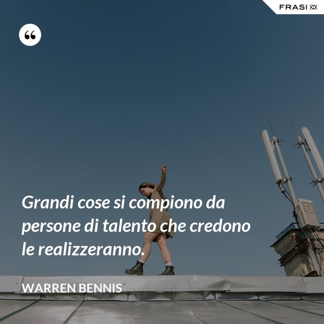 Grandi cose si compiono da persone di talento che credono le realizzeranno. - Warren Bennis