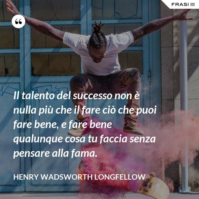 Il talento del successo non è nulla più che il fare ciò che puoi fare bene, e fare bene qualunque cosa tu faccia senza pensare alla fama. - Henry Wadsworth Longfellow
