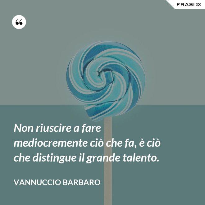 Non riuscire a fare mediocremente ciò che fa, è ciò che distingue il grande talento. - Vannuccio Barbaro