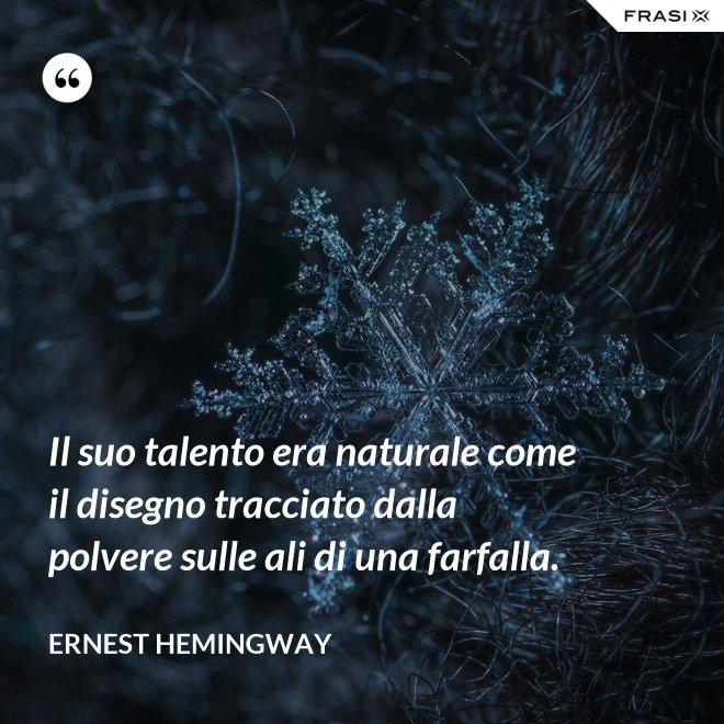 Il suo talento era naturale come il disegno tracciato dalla polvere sulle ali di una farfalla. - Ernest Hemingway
