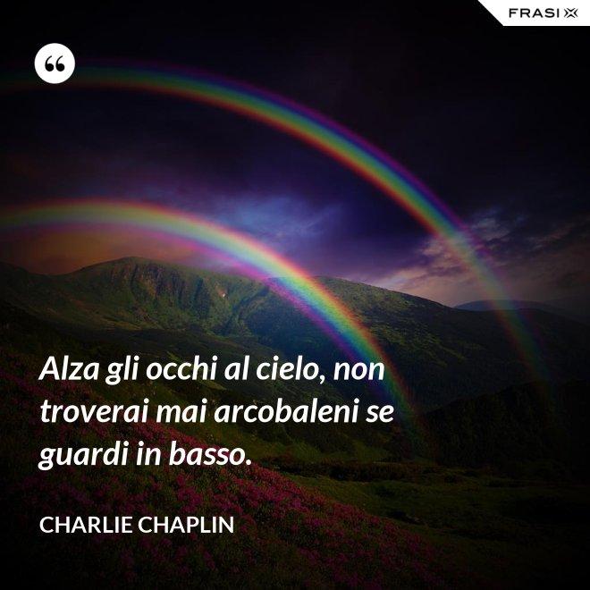 Alza gli occhi al cielo, non troverai mai arcobaleni se guardi in basso. - Charlie Chaplin