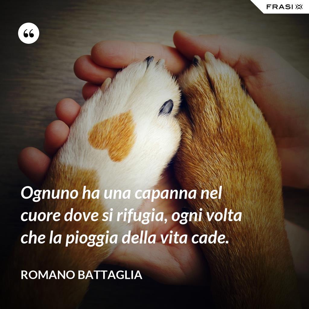 Ognuno ha una capanna nel cuore dove si rifugia, ogni volta che la pioggia della vita cade. - Romano Battaglia