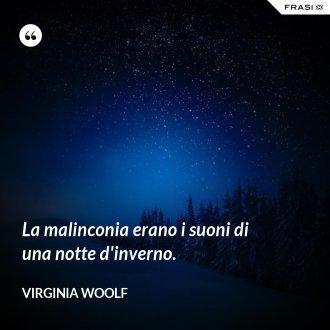 La malinconia erano i suoni di una notte d'inverno. - Virginia Woolf