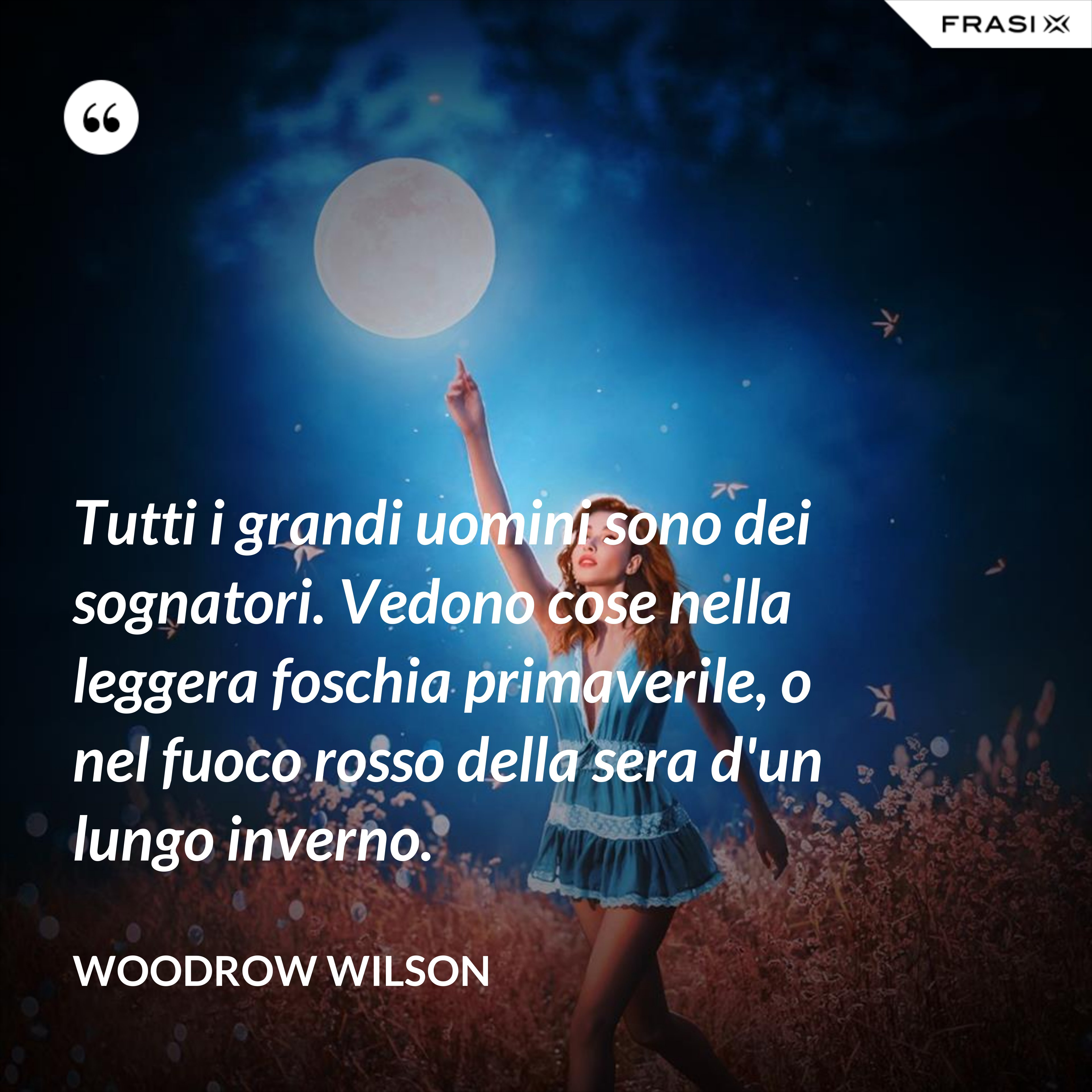Tutti i grandi uomini sono dei sognatori. Vedono cose nella leggera foschia primaverile, o nel fuoco rosso della sera d'un lungo inverno. - Woodrow Wilson