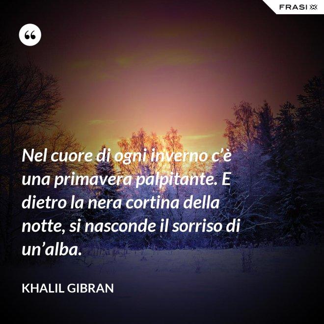 Nel cuore di ogni inverno c'è una primavera palpitante. E dietro la nera cortina della notte, si nasconde il sorriso di un'alba. - Khalil Gibran