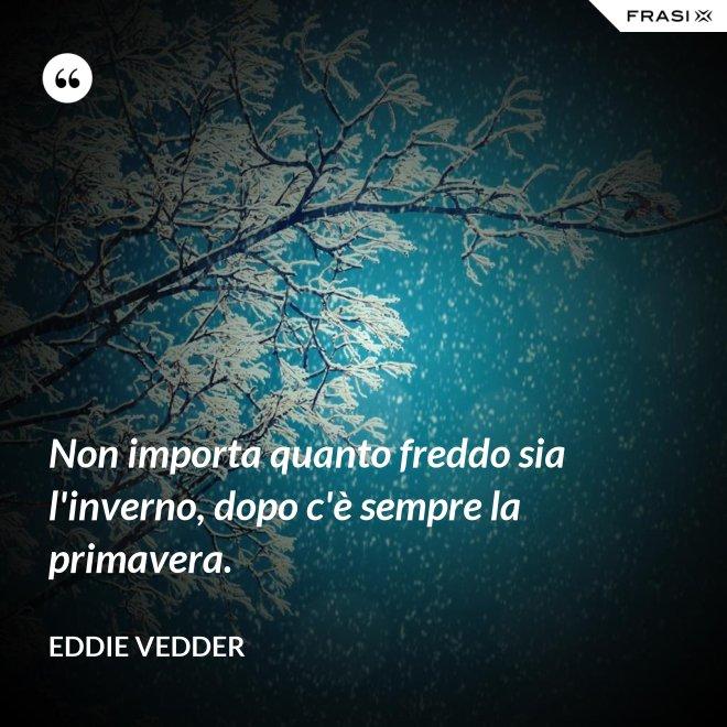 Non importa quanto freddo sia l'inverno, dopo c'è sempre la primavera. - Eddie Vedder