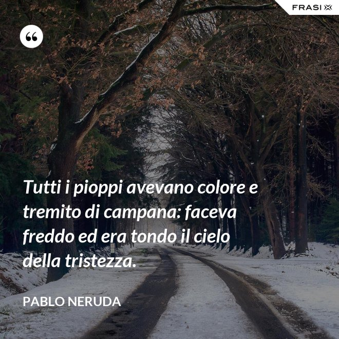 Tutti i pioppi avevano colore e tremito di campana: faceva freddo ed era tondo il cielo della tristezza. - Pablo Neruda