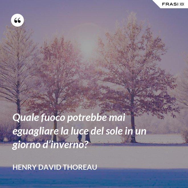 Quale fuoco potrebbe mai eguagliare la luce del sole in un giorno d'inverno? - Henry David Thoreau