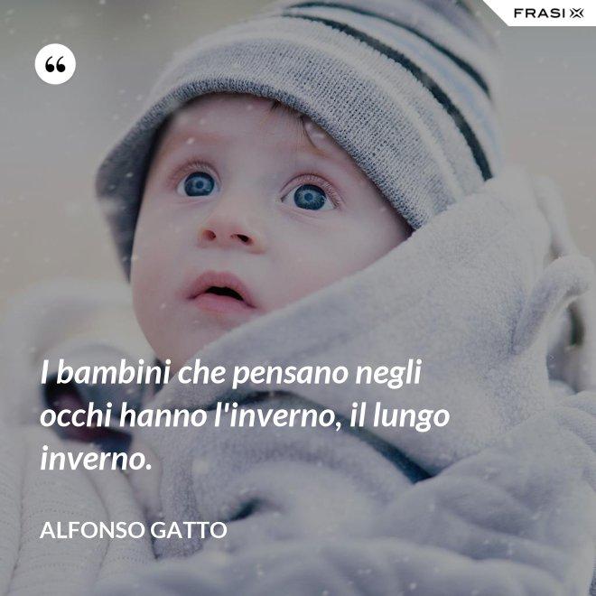 I bambini che pensano negli occhi hanno l'inverno, il lungo inverno. - Alfonso Gatto