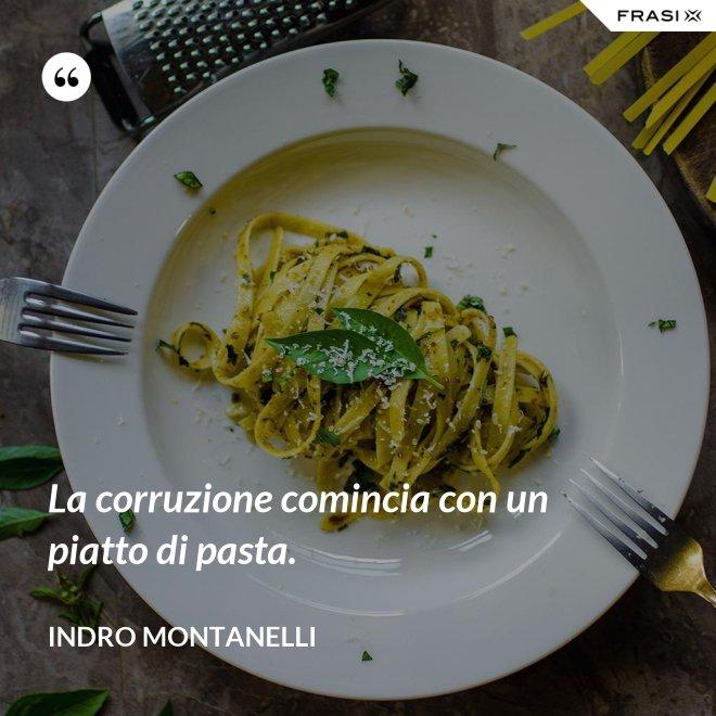 La corruzione comincia con un piatto di pasta. - Indro Montanelli