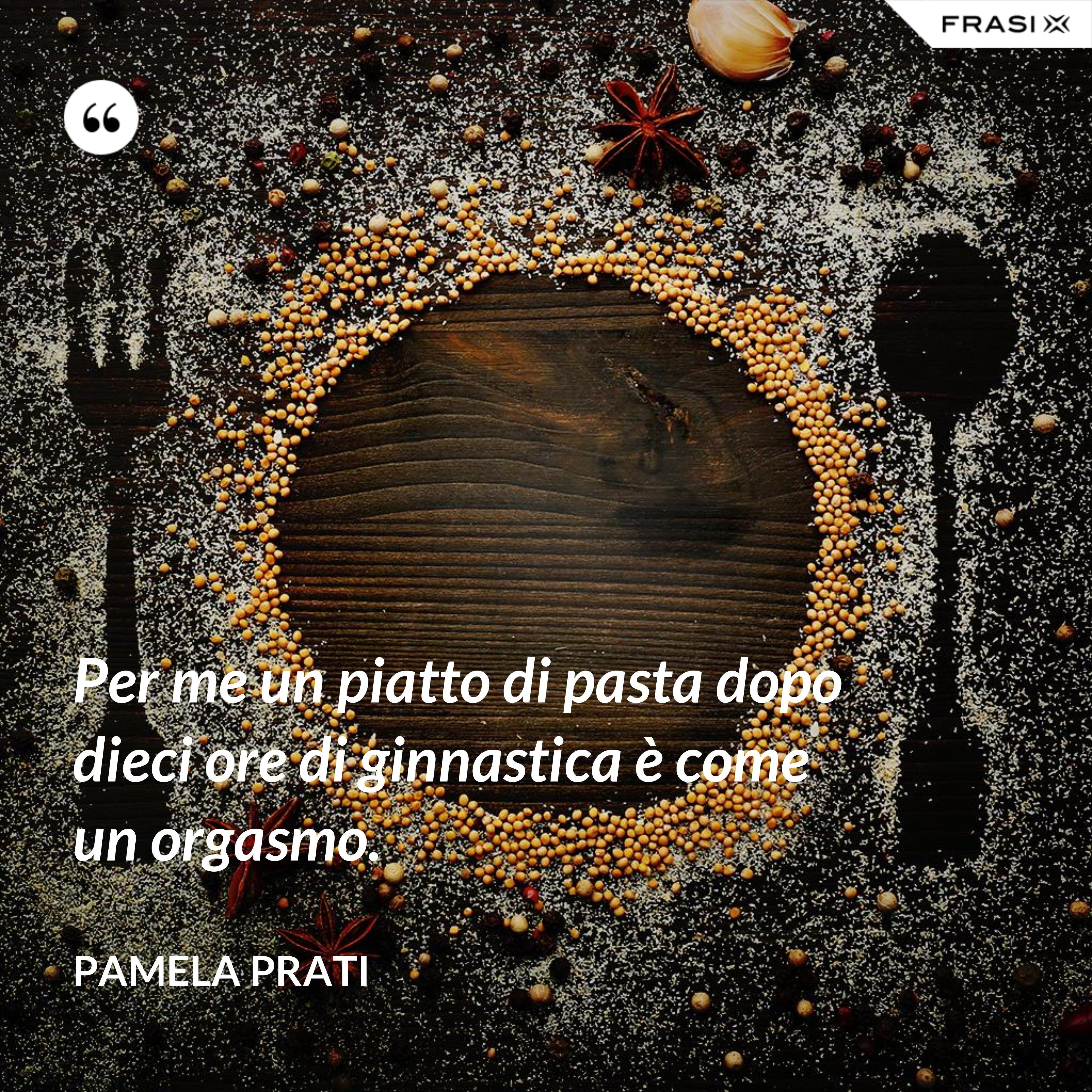 Per me un piatto di pasta dopo dieci ore di ginnastica è come un orgasmo. - Pamela Prati