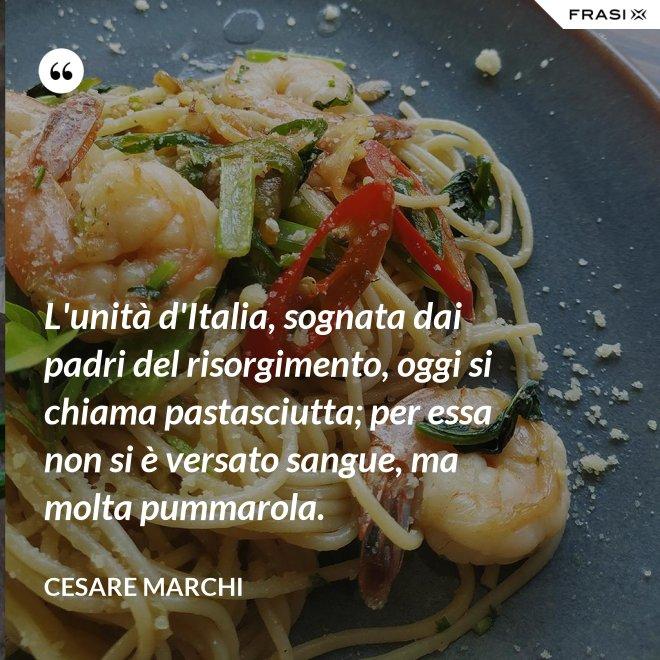 L'unità d'Italia, sognata dai padri del risorgimento, oggi si chiama pastasciutta; per essa non si è versato sangue, ma molta pummarola. - Cesare Marchi