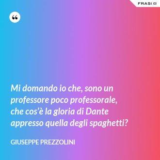 Mi domando io che, sono un professore poco professorale, che cos'è la gloria di Dante appresso quella degli spaghetti?