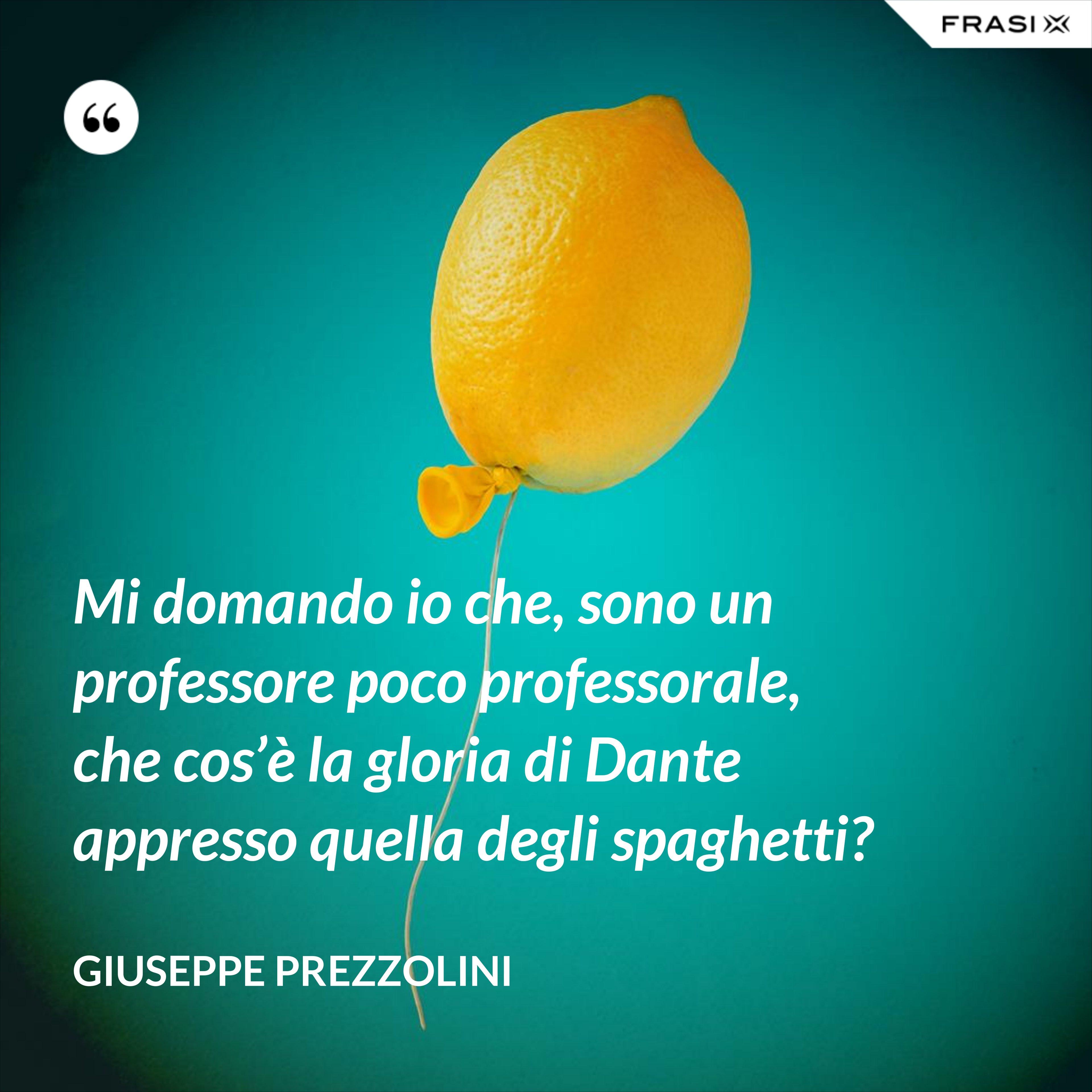 Mi domando io che, sono un professore poco professorale, che cos'è la gloria di Dante appresso quella degli spaghetti? - Giuseppe Prezzolini