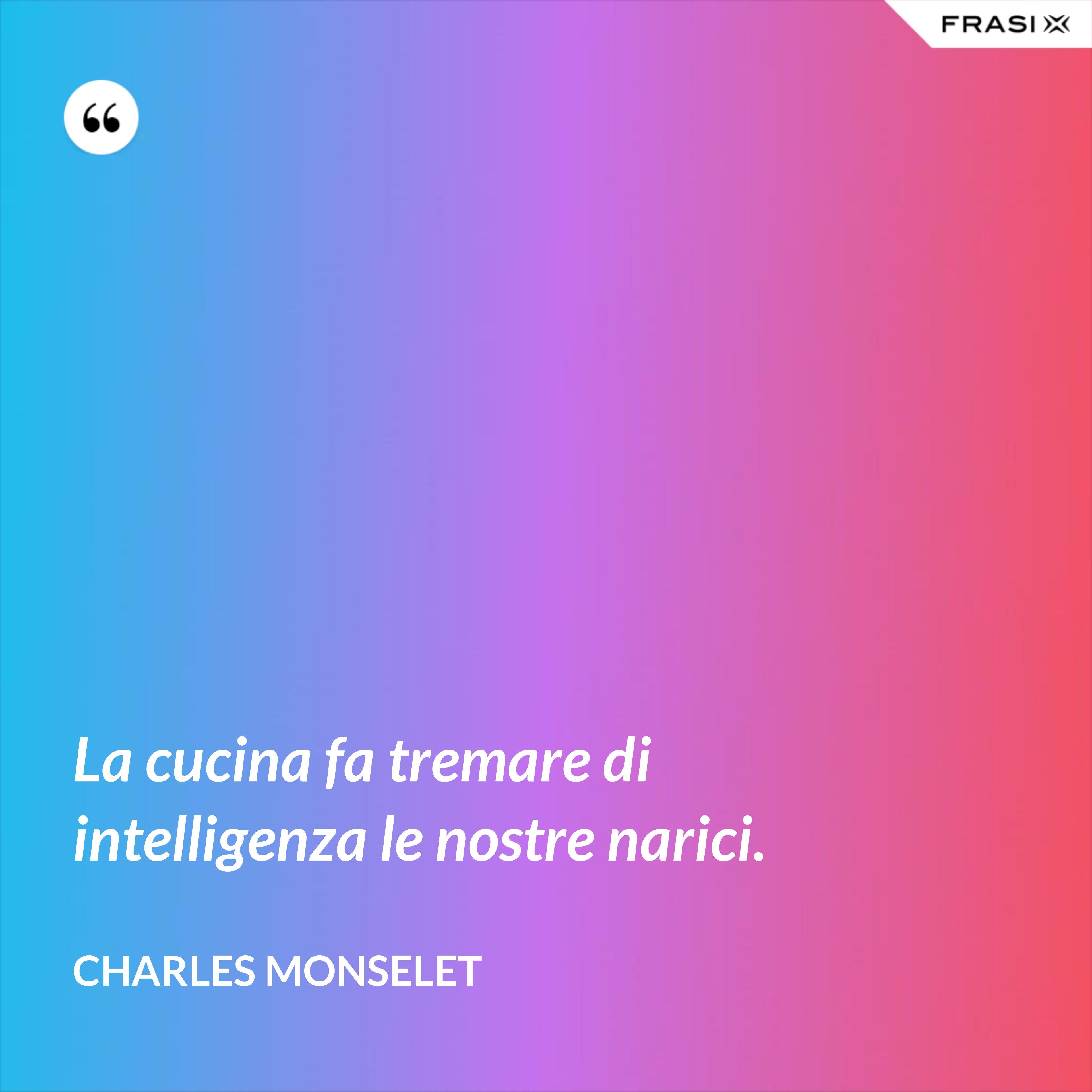 La cucina fa tremare di intelligenza le nostre narici. - Charles Monselet