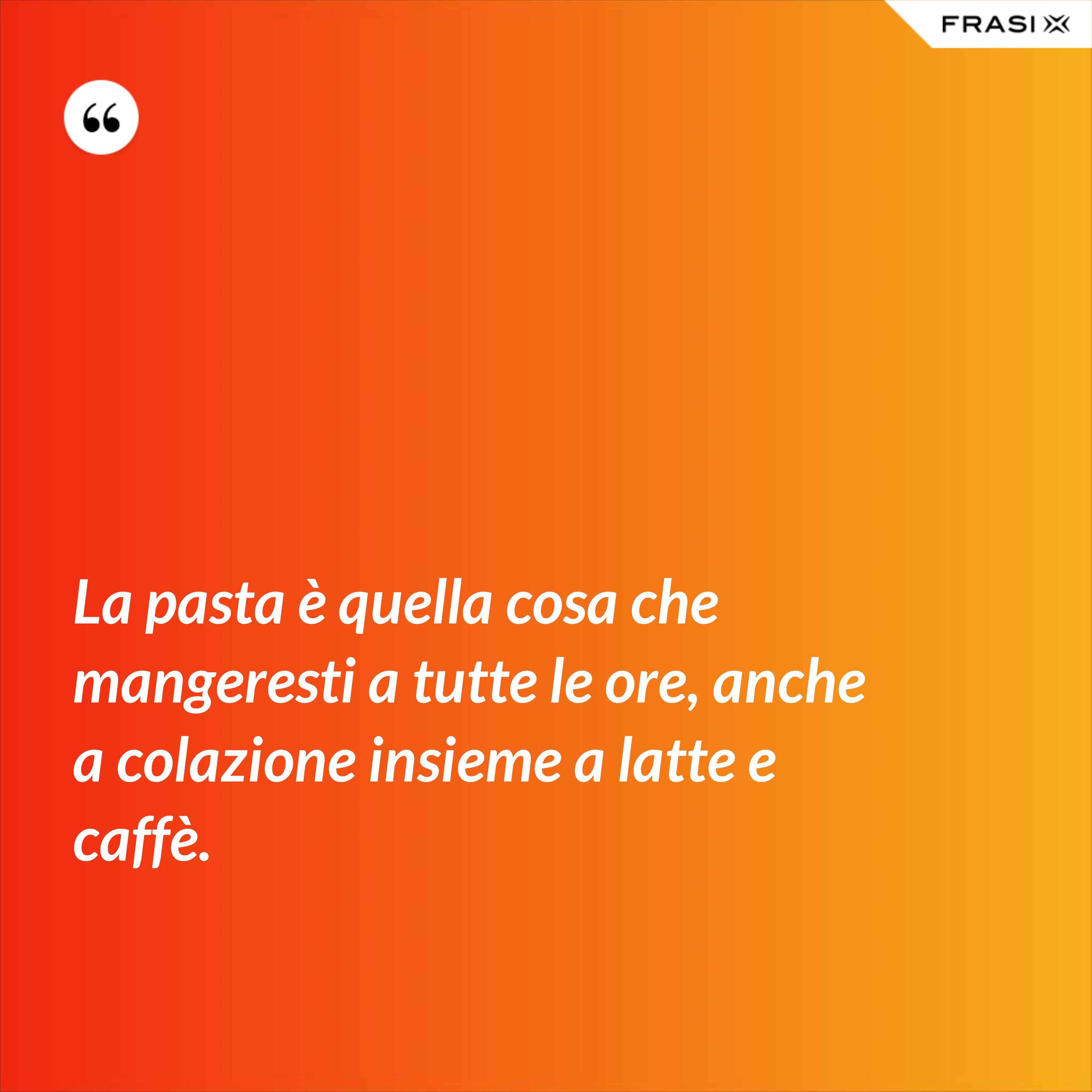 La pasta è quella cosa che mangeresti a tutte le ore, anche a colazione insieme a latte e caffè. - Anonimo